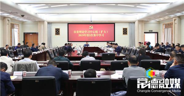 市委理论学习中心组(扩大)举行2019年第5次集中学习